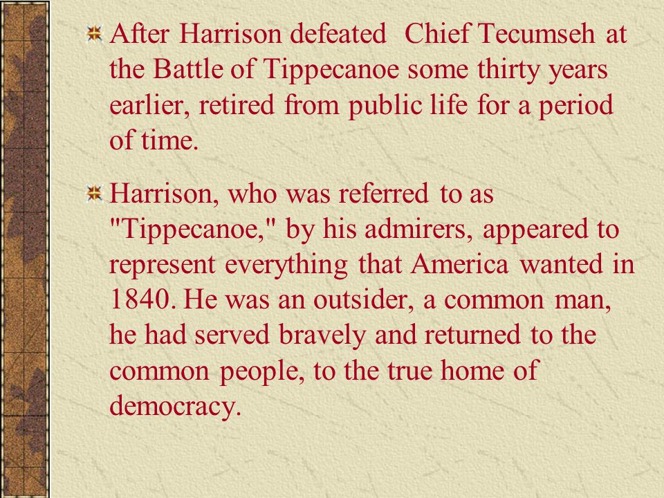 After Harrison defeated Chief Tecumseh at the Battle of Tippecanoe some thirty years earlier, retired from public life for a period of time. Harrison,