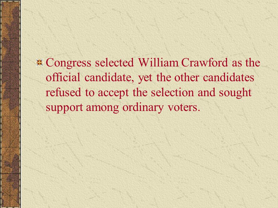 Congress selected William Crawford as the official candidate, yet the other candidates refused to accept the selection and sought support among ordina