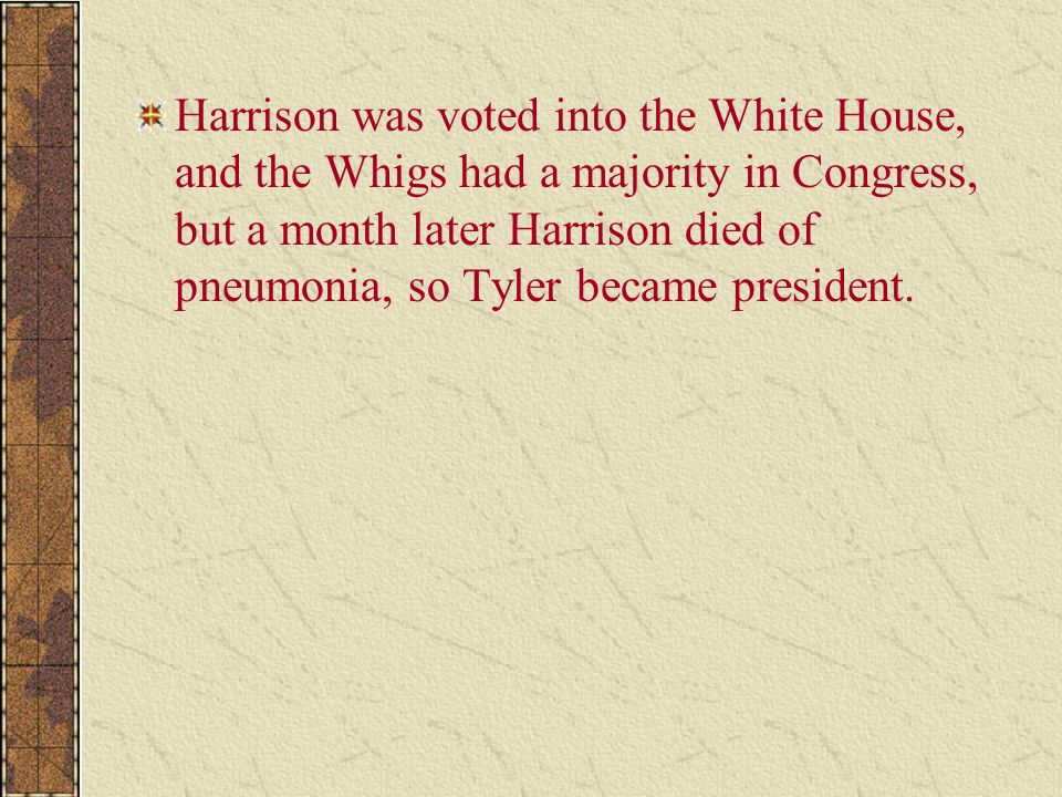 Harrison was voted into the White House, and the Whigs had a majority in Congress, but a month later Harrison died of pneumonia, so Tyler became presi