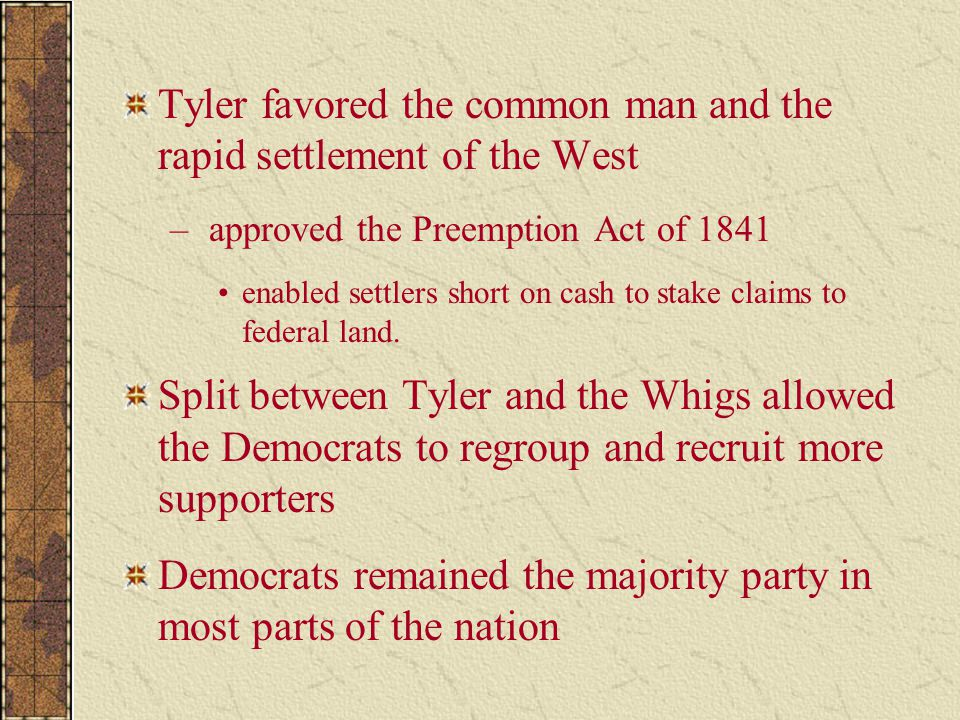 Tyler favored the common man and the rapid settlement of the West – approved the Preemption Act of 1841 enabled settlers short on cash to stake claims