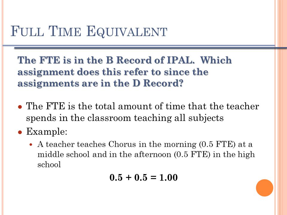 F ULL T IME E QUIVALENT The FTE is in the B Record of IPAL.