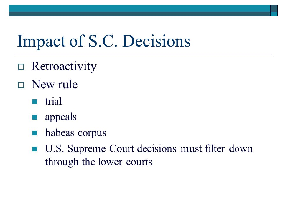Impact of S.C. Decisions  Retroactivity  New rule trial appeals habeas corpus U.S. Supreme Court decisions must filter down through the lower courts