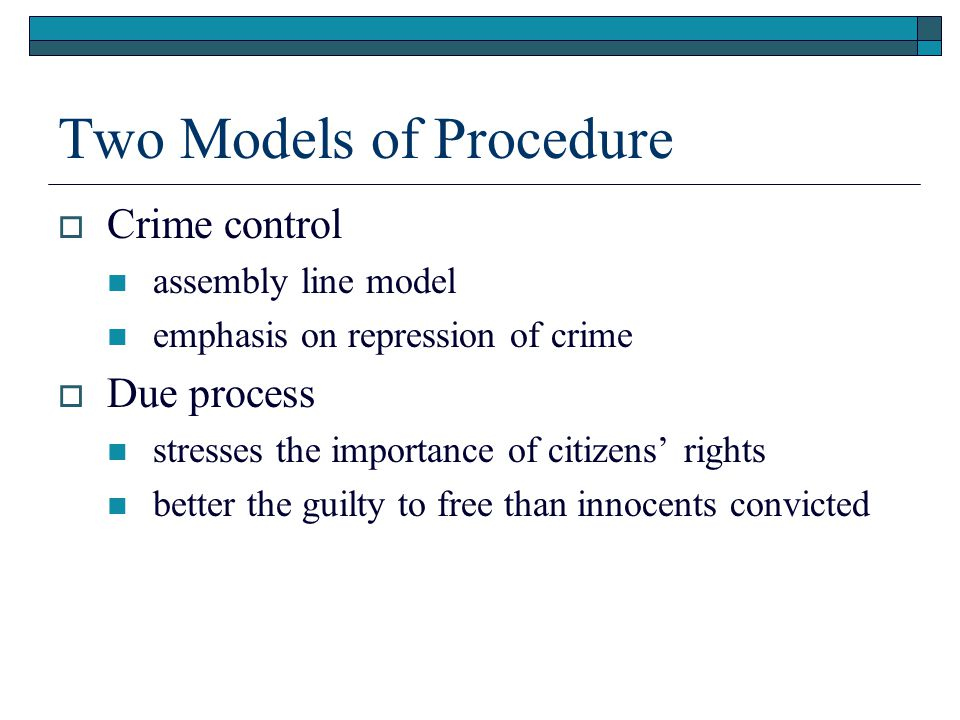 Two Models of Procedure  Crime control assembly line model emphasis on repression of crime  Due process stresses the importance of citizens' rights