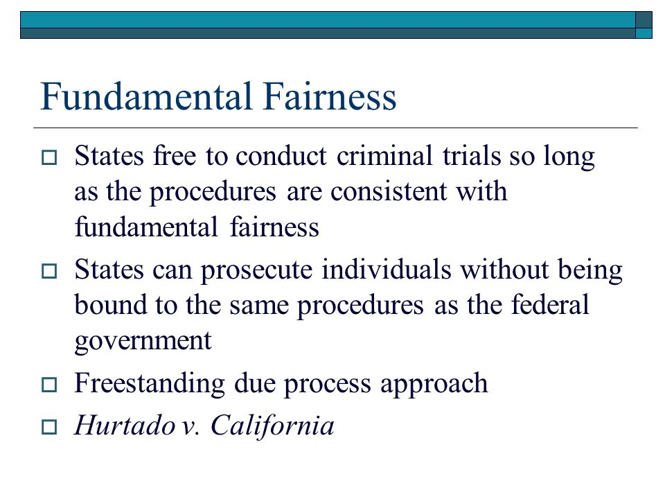 Fundamental Fairness  States free to conduct criminal trials so long as the procedures are consistent with fundamental fairness  States can prosecut