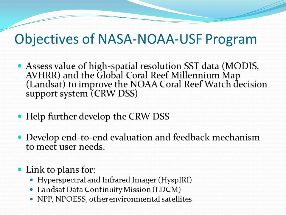 Objectives of NASA-NOAA-USF Program Assess value of high-spatial resolution SST data (MODIS, AVHRR) and the Global Coral Reef Millennium Map (Landsat) to improve the NOAA Coral Reef Watch decision support system (CRW DSS) Help further develop the CRW DSS Develop end-to-end evaluation and feedback mechanism to meet user needs.