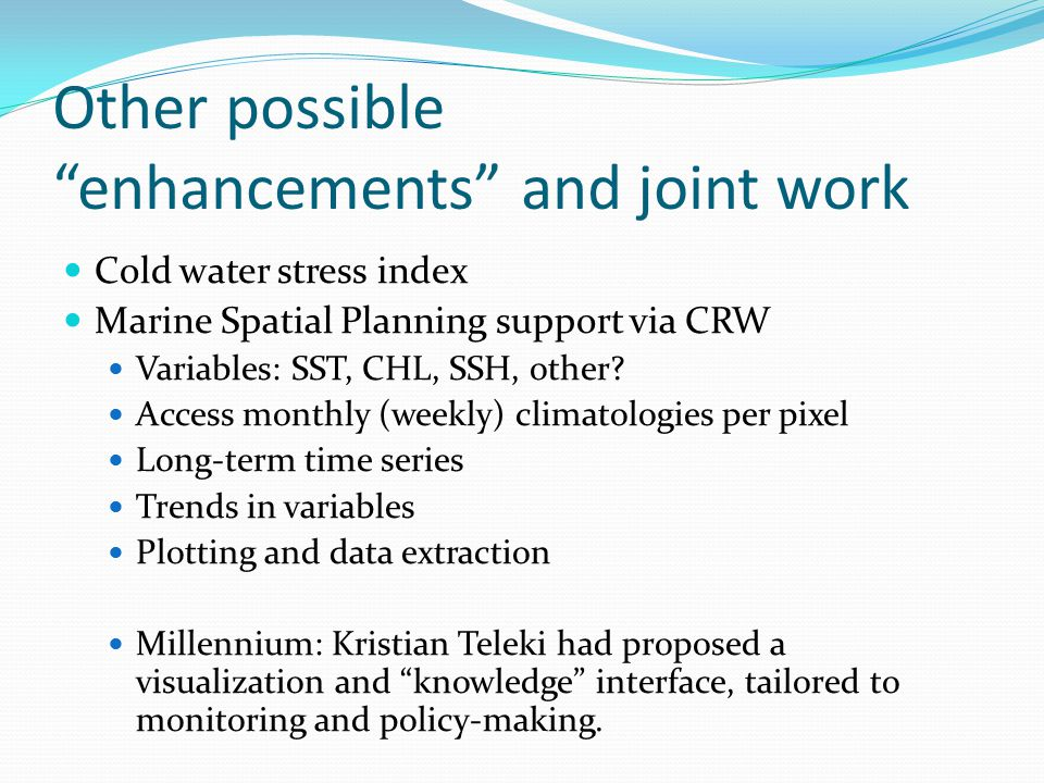 Other possible enhancements and joint work Cold water stress index Marine Spatial Planning support via CRW Variables: SST, CHL, SSH, other.