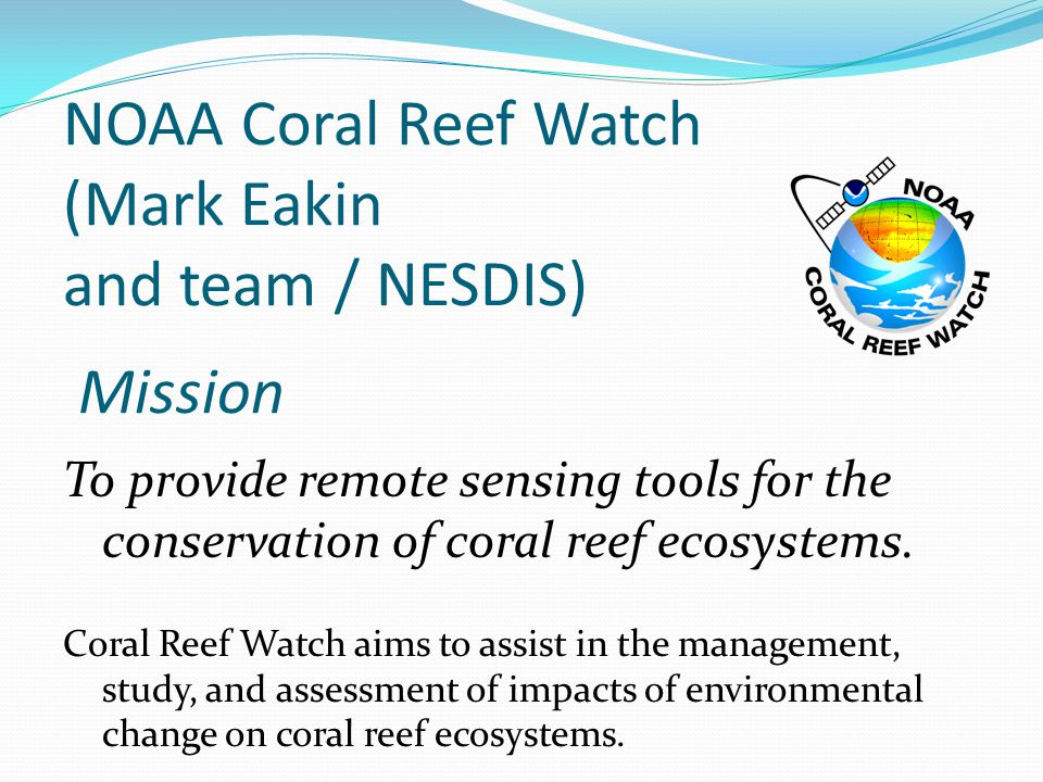 NOAA Coral Reef Watch (Mark Eakin and team / NESDIS) Mission To provide remote sensing tools for the conservation of coral reef ecosystems.