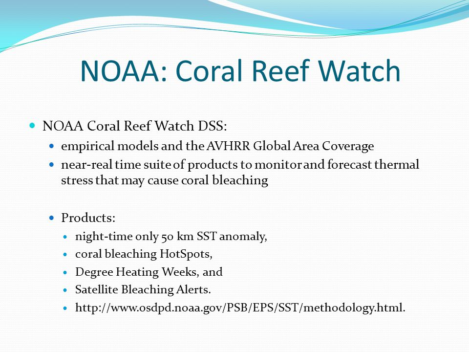 NOAA Coral Reef Watch DSS: empirical models and the AVHRR Global Area Coverage near-real time suite of products to monitor and forecast thermal stress that may cause coral bleaching Products: night-time only 50 km SST anomaly, coral bleaching HotSpots, Degree Heating Weeks, and Satellite Bleaching Alerts.