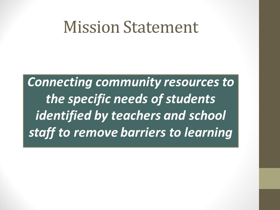 Mission Statement Connecting community resources to the specific needs of students identified by teachers and school staff to remove barriers to learning