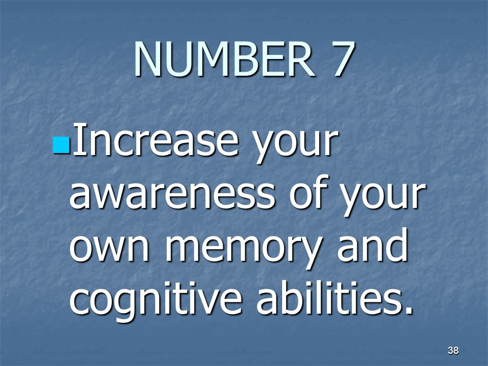 38 NUMBER 7 Increase your awareness of your own memory and cognitive abilities.