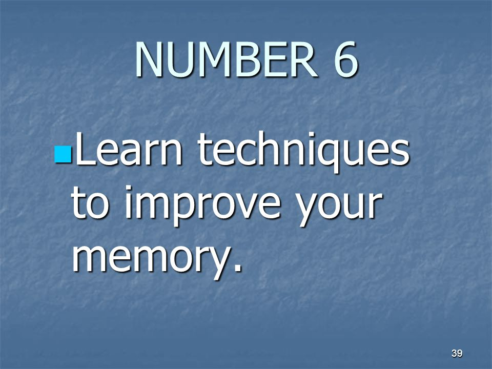 39 NUMBER 6 Learn techniques to improve your memory. Learn techniques to improve your memory.