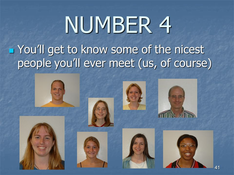 41 NUMBER 4 You'll get to know some of the nicest people you'll ever meet (us, of course) You'll get to know some of the nicest people you'll ever meet (us, of course)