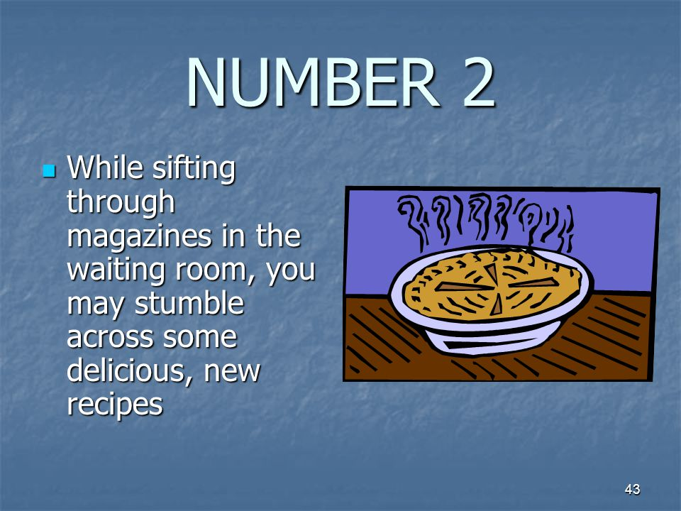 43 NUMBER 2 While sifting through magazines in the waiting room, you may stumble across some delicious, new recipes While sifting through magazines in the waiting room, you may stumble across some delicious, new recipes