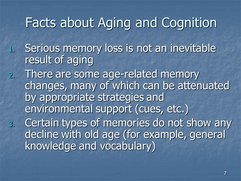 7 Facts about Aging and Cognition 1.Serious memory loss is not an inevitable result of aging 2.