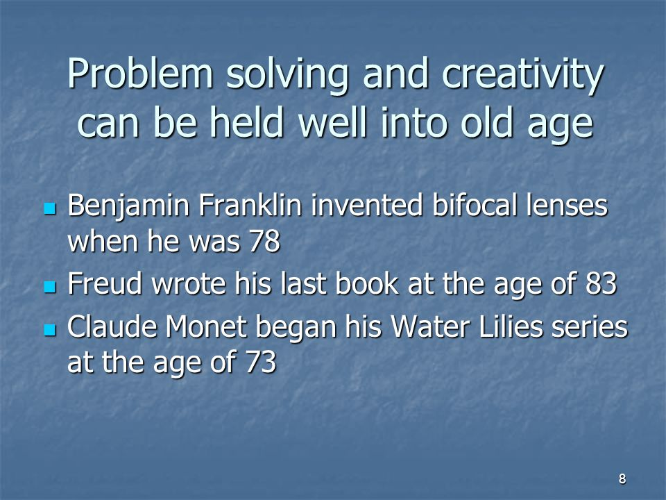 8 Problem solving and creativity can be held well into old age Benjamin Franklin invented bifocal lenses when he was 78 Benjamin Franklin invented bifocal lenses when he was 78 Freud wrote his last book at the age of 83 Freud wrote his last book at the age of 83 Claude Monet began his Water Lilies series at the age of 73 Claude Monet began his Water Lilies series at the age of 73