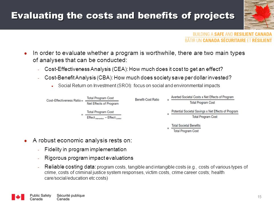 Evaluating the costs and benefits of projects ● In order to evaluate whether a program is worthwhile, there are two main types of analyses that can be conducted: ­ Cost-Effectiveness Analysis (CEA): How much does it cost to get an effect.