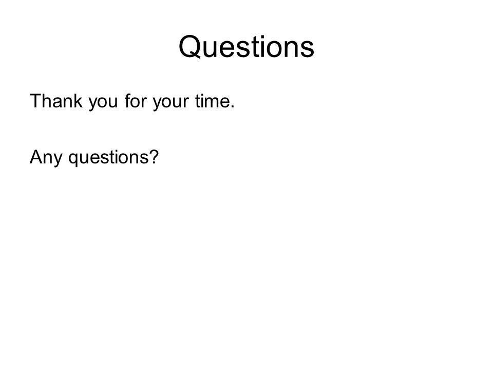 Questions Thank you for your time. Any questions