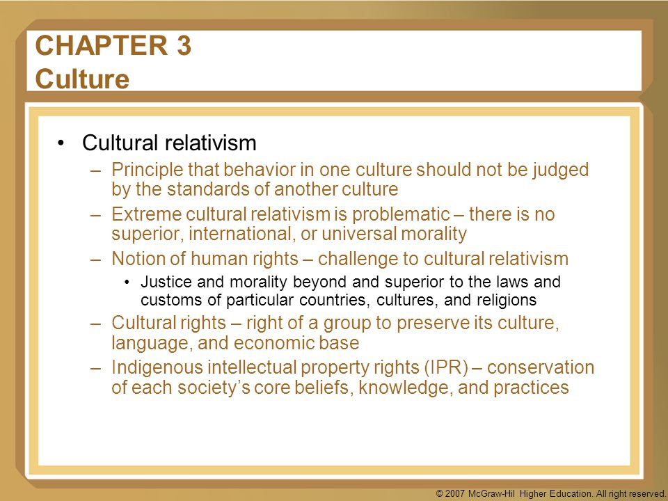 © 2007 McGraw-Hil Higher Education. All right reserved. CHAPTER 3 Culture Cultural relativism –Principle that behavior in one culture should not be ju