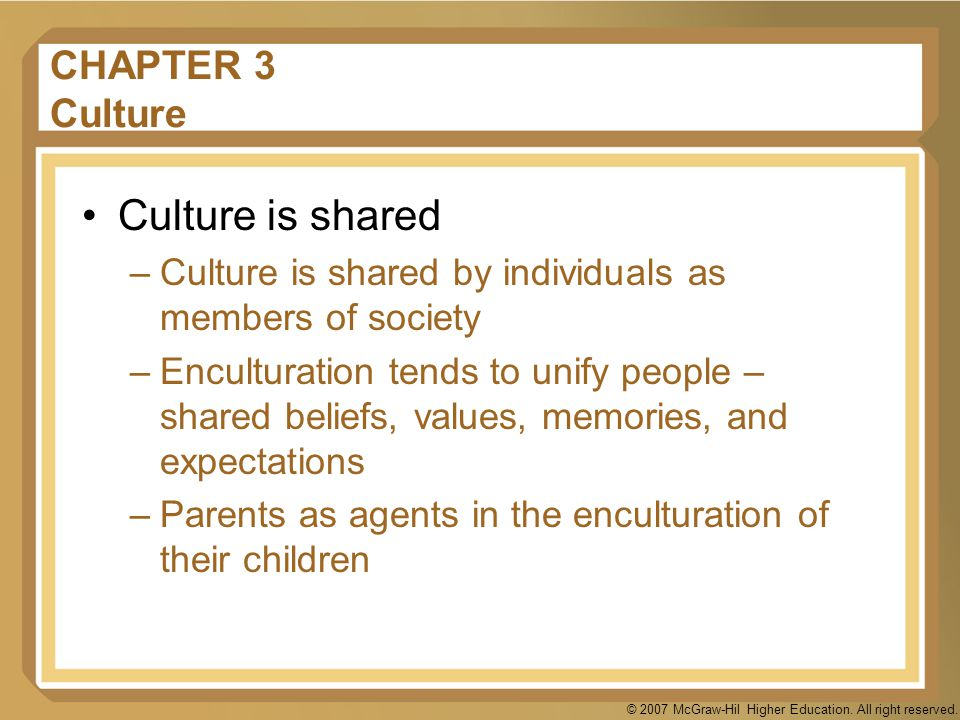 © 2007 McGraw-Hil Higher Education. All right reserved. CHAPTER 3 Culture Culture is shared –Culture is shared by individuals as members of society –E