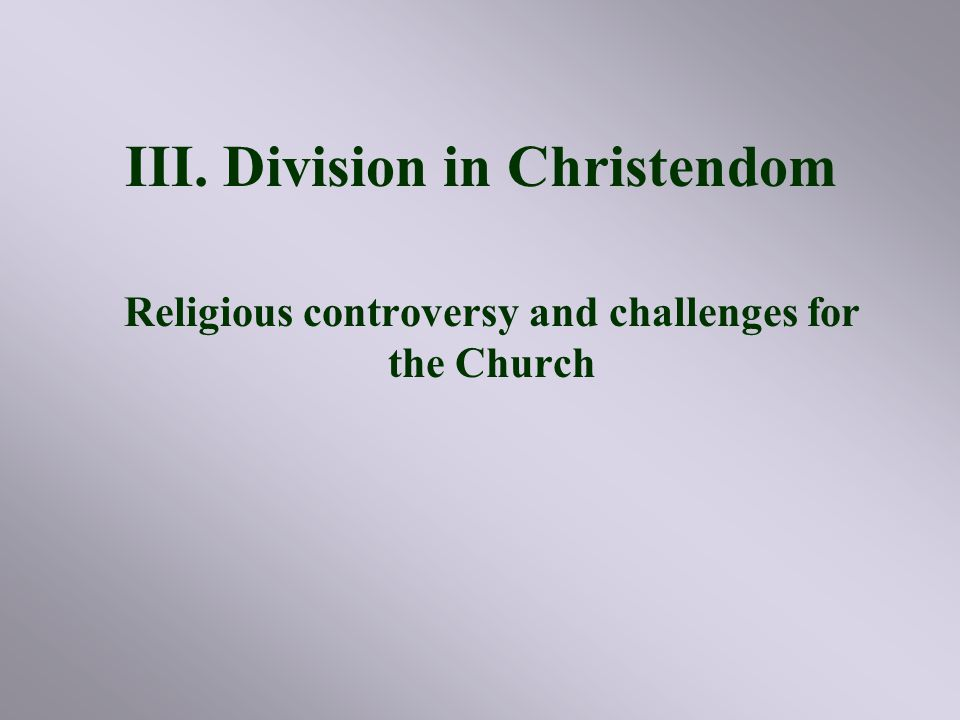 III. Division in Christendom Religious controversy and challenges for the Church
