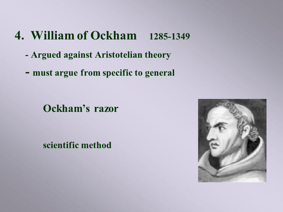 4. William of Ockham 1285-1349 - Argued against Aristotelian theory - must argue from specific to general Ockham's razor scientific method