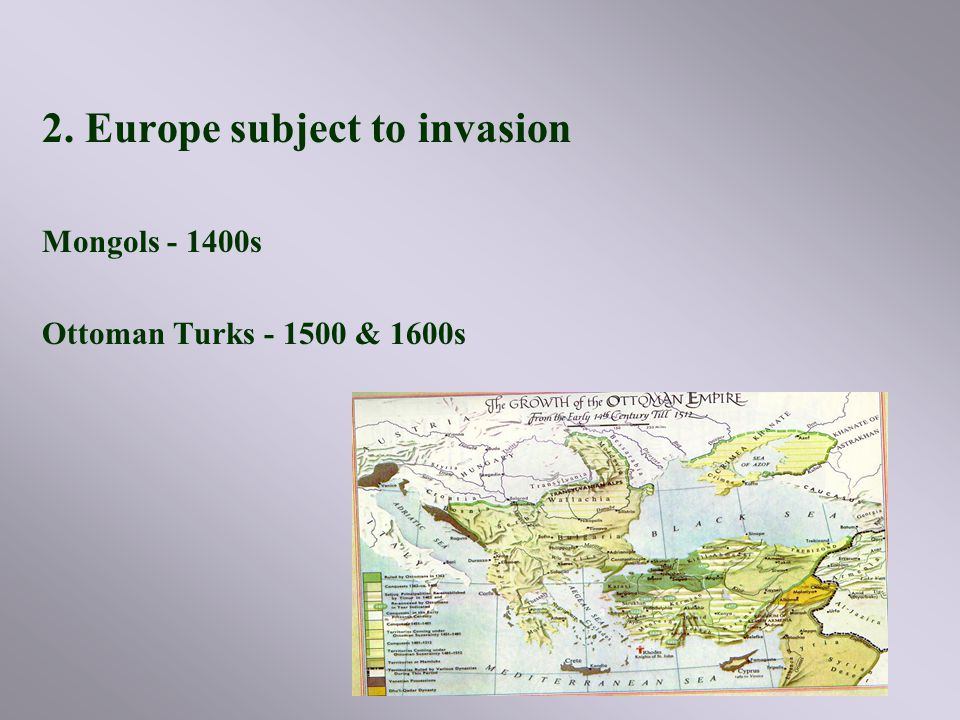 2. Europe subject to invasion Mongols - 1400s Ottoman Turks - 1500 & 1600s