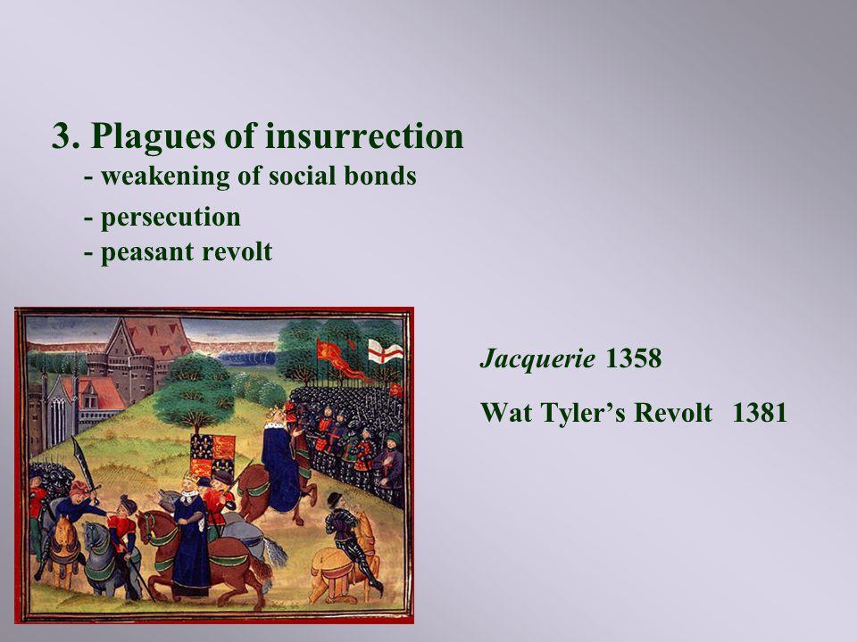 3. Plagues of insurrection - weakening of social bonds - persecution - peasant revolt Jacquerie 1358 Wat Tyler's Revolt 1381