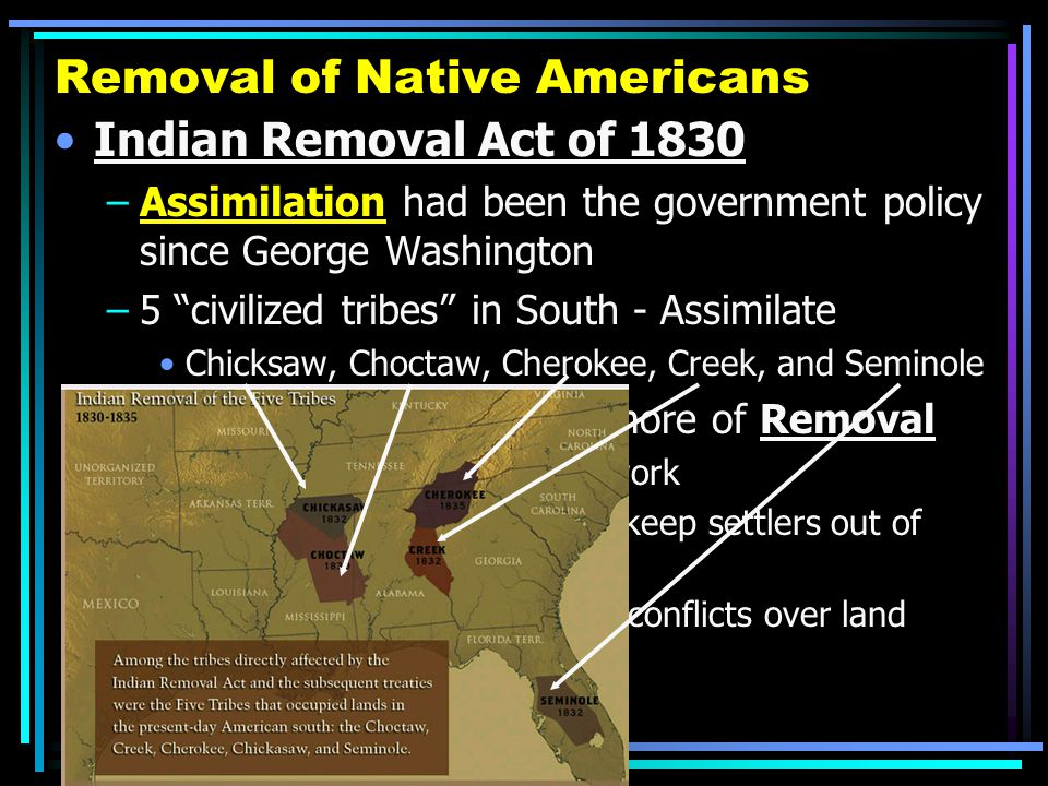 "Removal of Native Americans Indian Removal Act of 1830 –Assimilation had been the government policy since George Washington –5 ""civilized tribes"" in S"