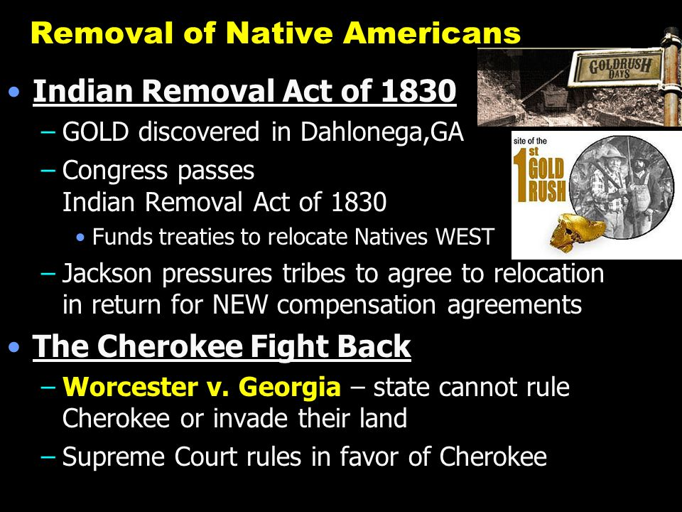 Removal of Native Americans Indian Removal Act of 1830 –GOLD discovered in Dahlonega,GA –Congress passes Indian Removal Act of 1830 Funds treaties to