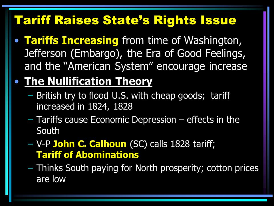 "Tariff Raises State's Rights Issue Tariffs Increasing from time of Washington, Jefferson (Embargo), the Era of Good Feelings, and the ""American System"