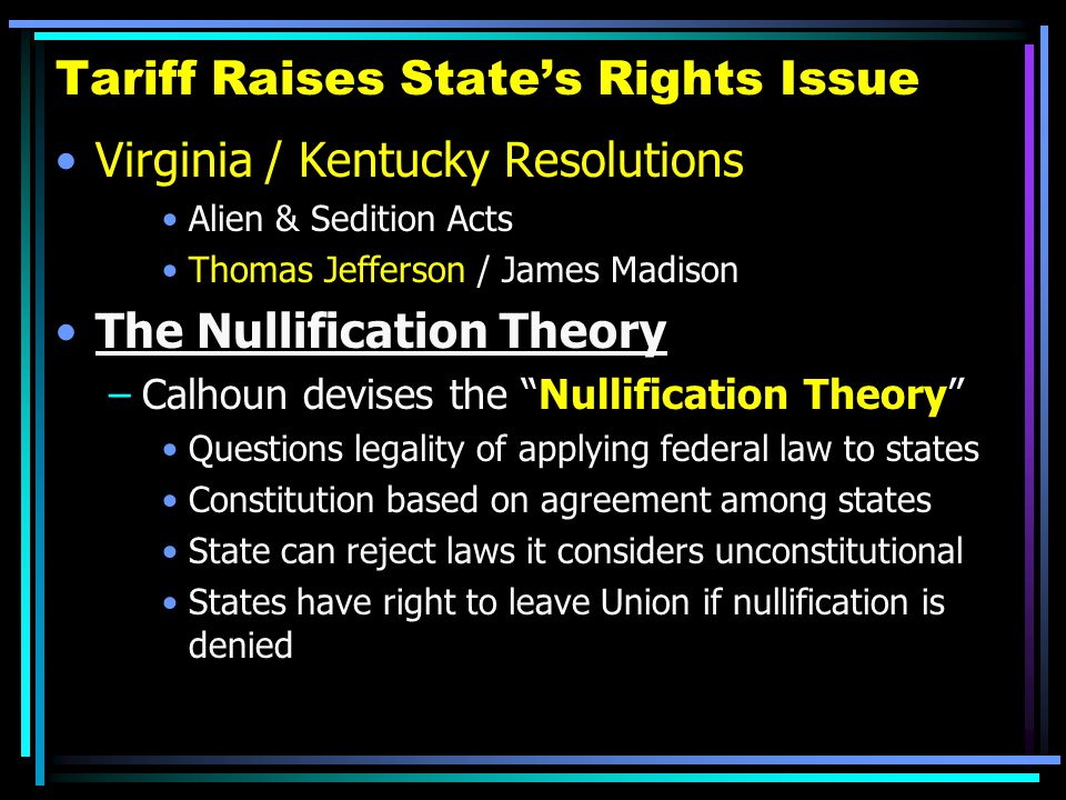 Tariff Raises State's Rights Issue Virginia / Kentucky Resolutions Alien & Sedition Acts Thomas Jefferson / James Madison The Nullification Theory –Ca