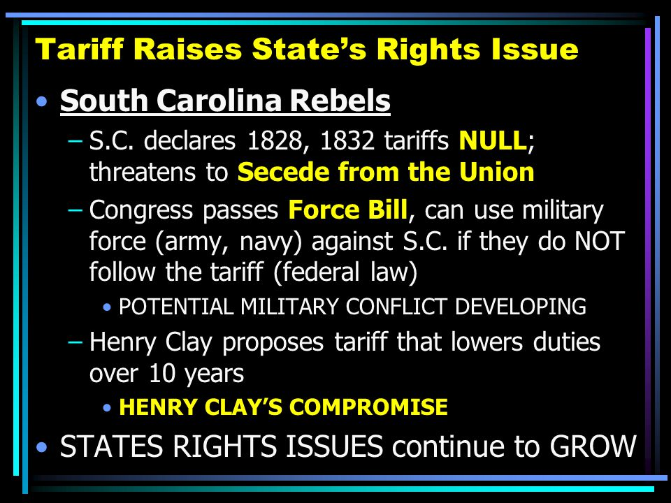 Tariff Raises State's Rights Issue South Carolina Rebels –S.C. declares 1828, 1832 tariffs NULL; threatens to Secede from the Union –Congress passes F