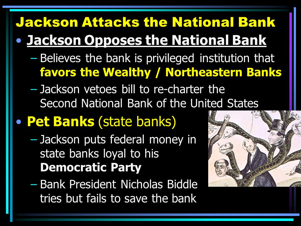 Jackson Attacks the National Bank Jackson Opposes the National Bank –Believes the bank is privileged institution that favors the Wealthy / Northeaster