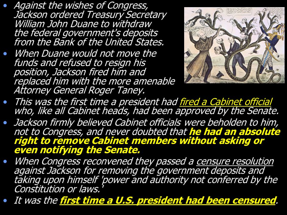 Against the wishes of Congress, Jackson ordered Treasury Secretary William John Duane to withdraw the federal government's deposits from the Bank of t