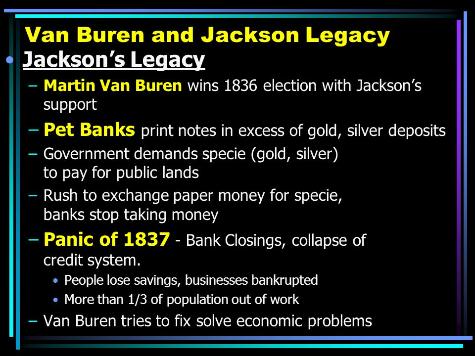 Van Buren and Jackson Legacy Jackson's Legacy –Martin Van Buren wins 1836 election with Jackson's support –Pet Banks print notes in excess of gold, silver deposits –Government demands specie (gold, silver) to pay for public lands –Rush to exchange paper money for specie, banks stop taking money –Panic of 1837 - Bank Closings, collapse of credit system.