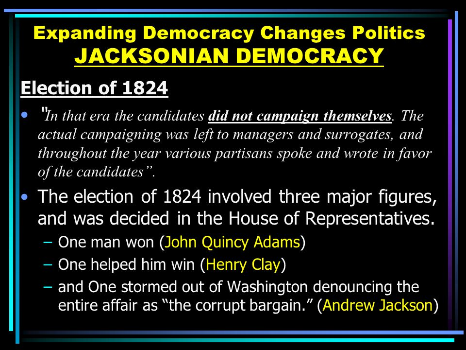 Expanding Democracy Changes Politics JACKSONIAN DEMOCRACY Election of 1824 In that era the candidates did not campaign themselves.