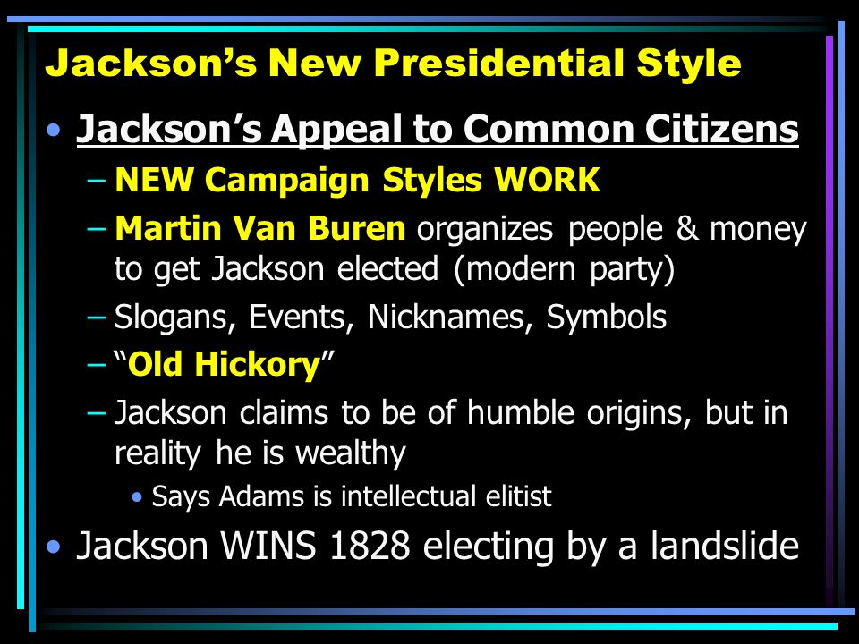 Jackson's New Presidential Style Jackson's Appeal to Common Citizens –NEW Campaign Styles WORK –Martin Van Buren organizes people & money to get Jacks
