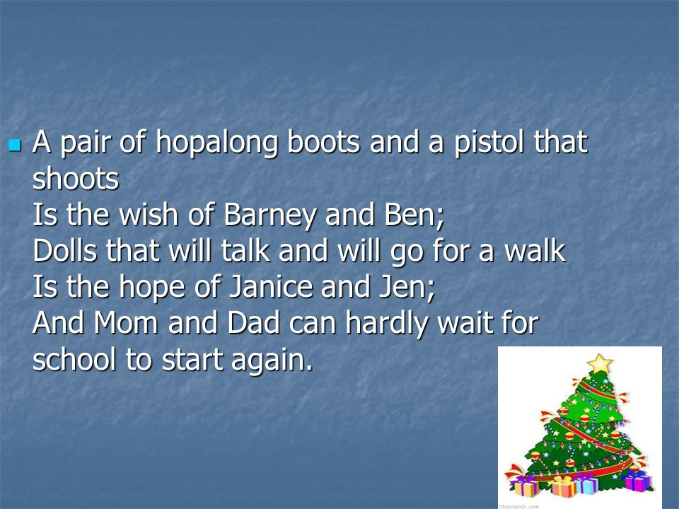 A pair of hopalong boots and a pistol that shoots Is the wish of Barney and Ben; Dolls that will talk and will go for a walk Is the hope of Janice and Jen; And Mom and Dad can hardly wait for school to start again.