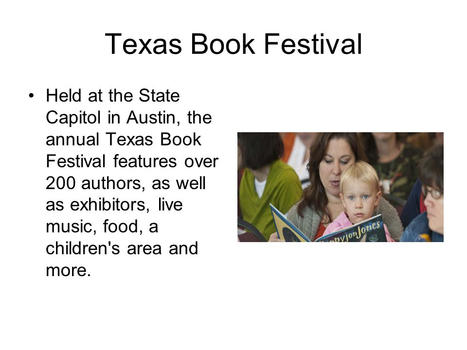 Texas Book Festival Held at the State Capitol in Austin, the annual Texas Book Festival features over 200 authors, as well as exhibitors, live music, food, a children s area and more.