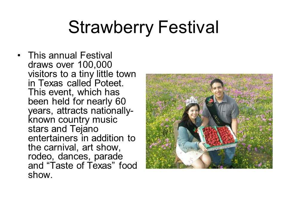 Strawberry Festival This annual Festival draws over 100,000 visitors to a tiny little town in Texas called Poteet.