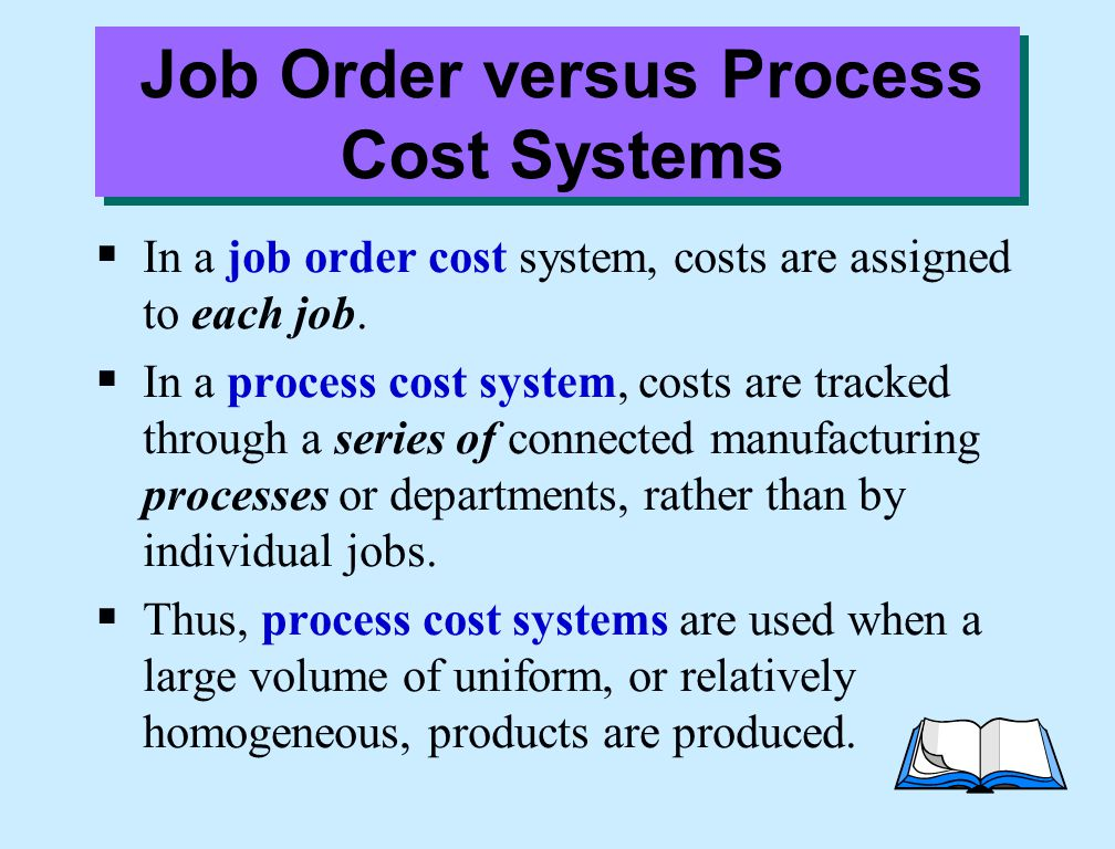 Job Order versus Process Cost Systems  In a job order cost system, costs are assigned to each job.