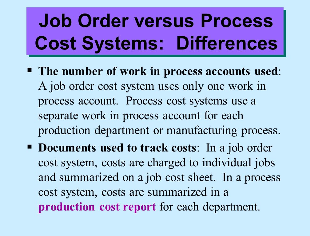 Job Order versus Process Cost Systems: Differences  The number of work in process accounts used: A job order cost system uses only one work in proces