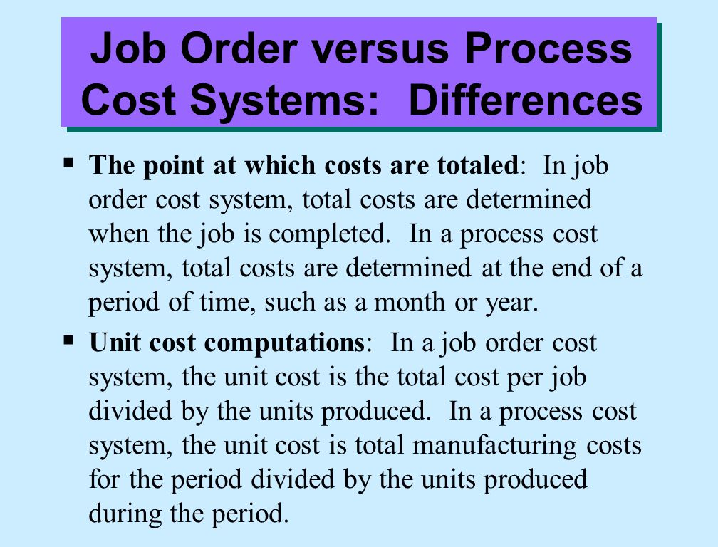 Job Order versus Process Cost Systems: Differences  The point at which costs are totaled: In job order cost system, total costs are determined when t
