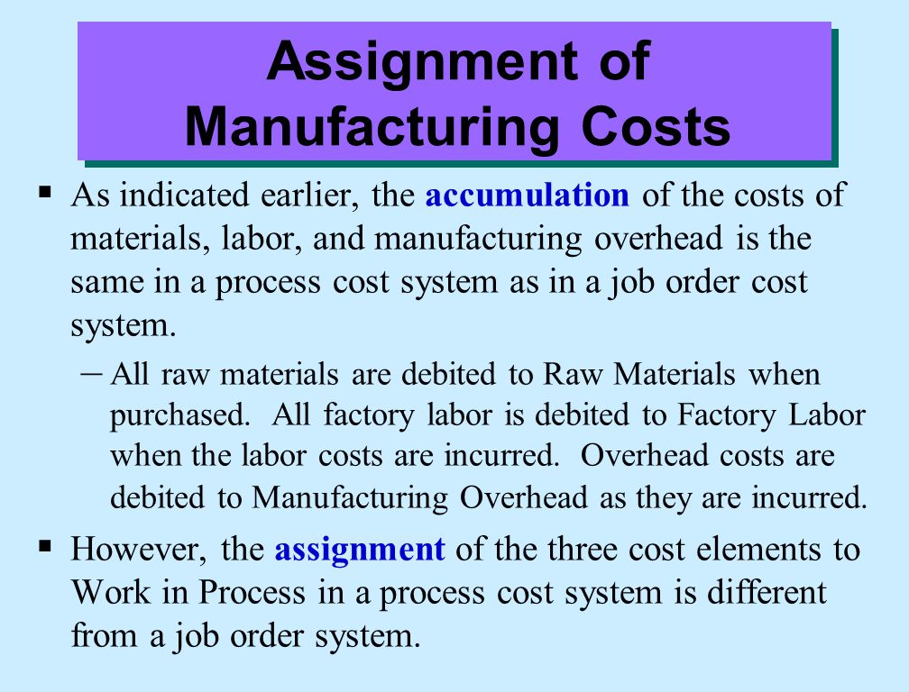 Assignment of Manufacturing Costs  As indicated earlier, the accumulation of the costs of materials, labor, and manufacturing overhead is the same in a process cost system as in a job order cost system.