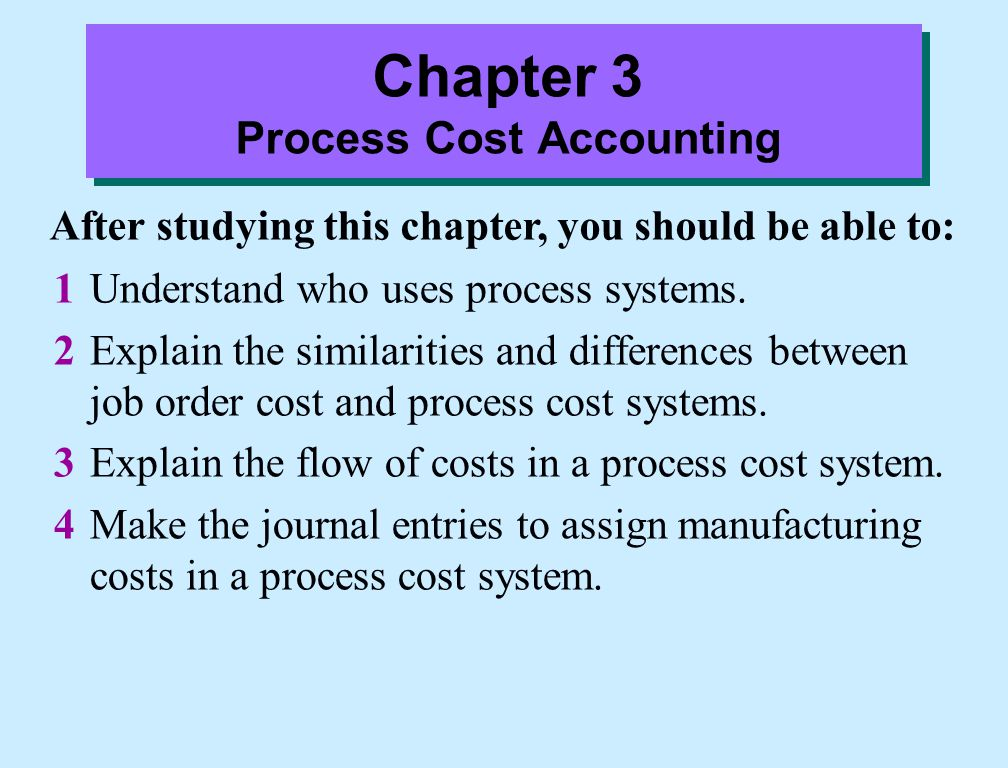 Job Order versus Process Cost Systems: Differences  The point at which costs are totaled: In job order cost system, total costs are determined when the job is completed.