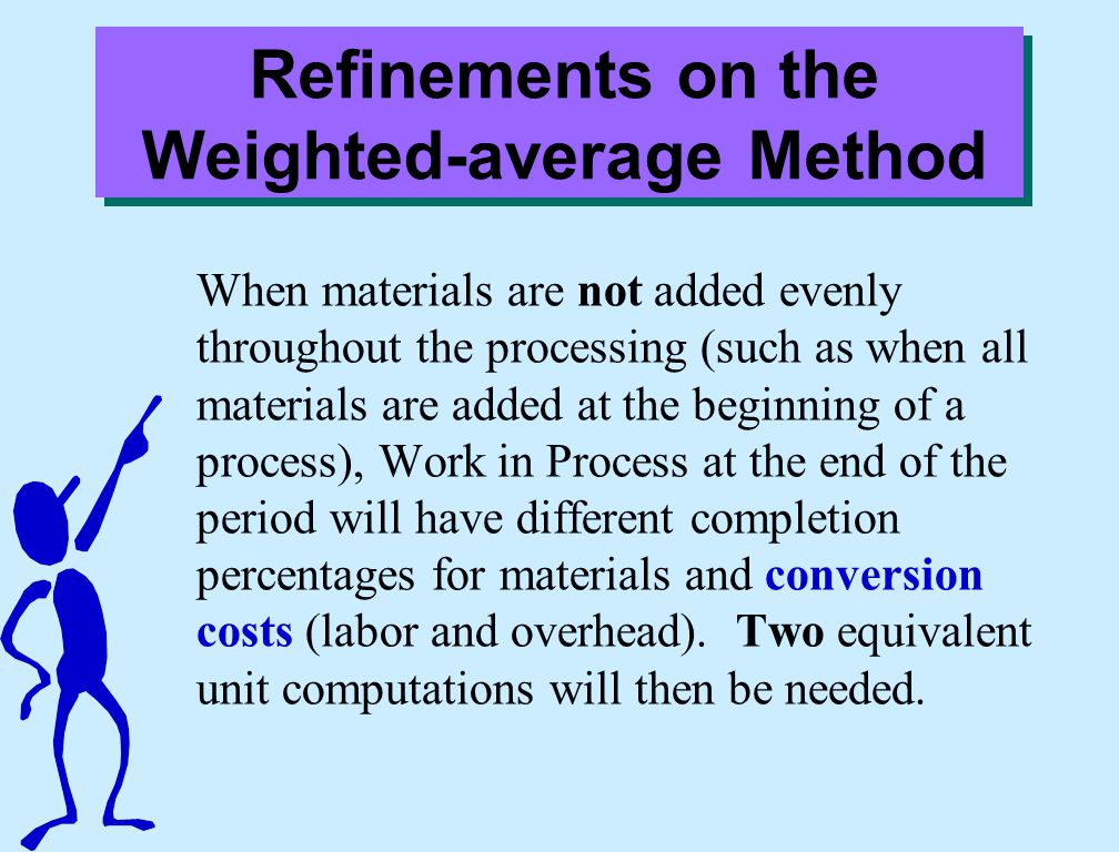 Refinements on the Weighted-average Method When materials are not added evenly throughout the processing (such as when all materials are added at the beginning of a process), Work in Process at the end of the period will have different completion percentages for materials and conversion costs (labor and overhead).