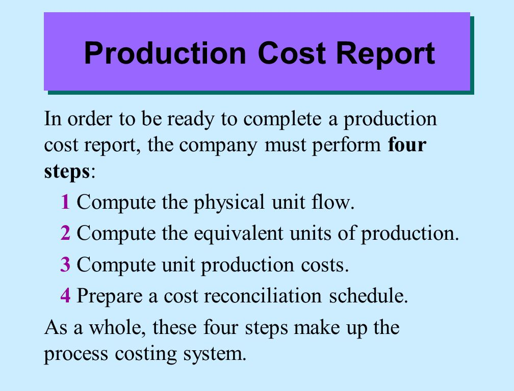 Production Cost Report In order to be ready to complete a production cost report, the company must perform four steps: 1 Compute the physical unit flow.