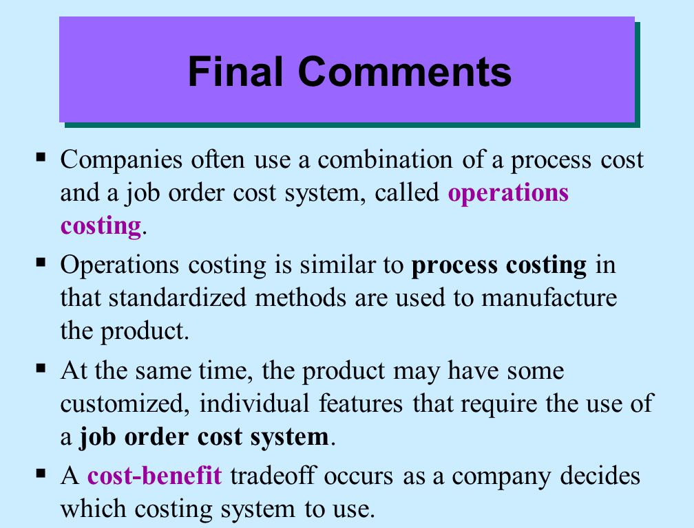 Final Comments  Companies often use a combination of a process cost and a job order cost system, called operations costing.  Operations costing is s