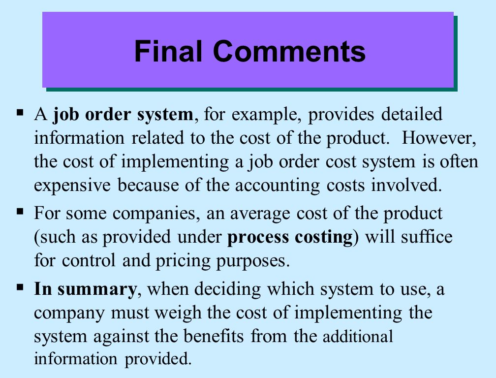 Final Comments  A job order system, for example, provides detailed information related to the cost of the product. However, the cost of implementing