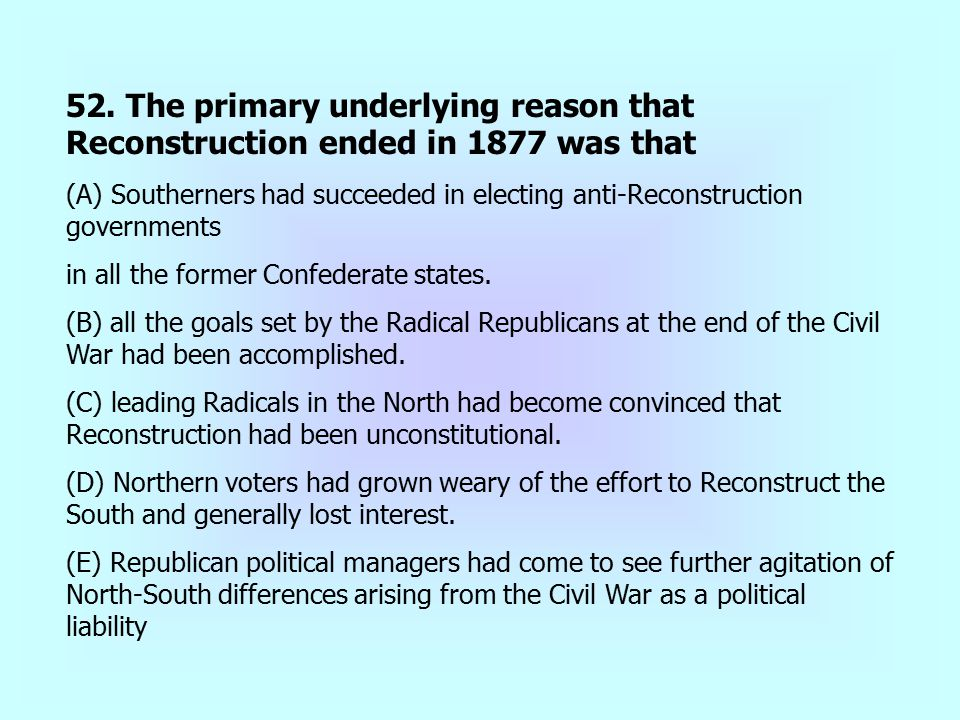 52. The primary underlying reason that Reconstruction ended in 1877 was that (A) Southerners had succeeded in electing anti-Reconstruction governments